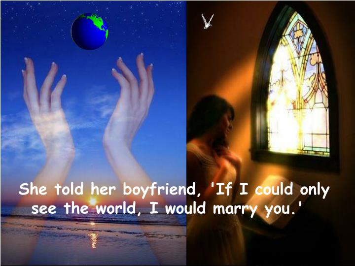 She told her boyfriend, 'If I could only see the world, I would marry you.'