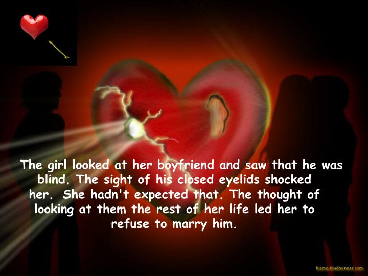 The girl looked at her boyfriend and saw that he was blind. The sight of his closed eyelids shocked her.