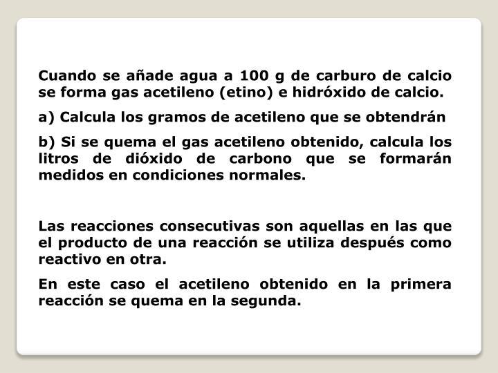 Cuando se añade agua a 100 g de carburo de calcio se forma gas acetileno (etino