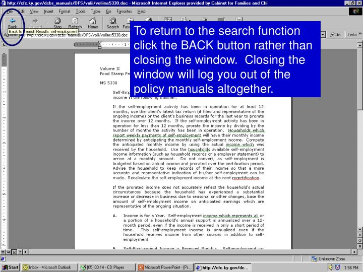 To return to the search function click the BACK button rather than closing the window.  Closing the window will log you out of the policy manuals altogether.
