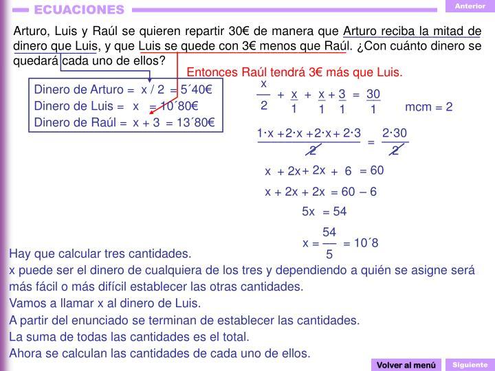 Arturo, Luis y Raúl se quieren repartir 30€ de manera que Arturo reciba la mitad de dinero que Luis, y que Luis se quede con 3€ menos que Raúl. ¿Con cuánto dinero se quedará cada uno de ellos?
