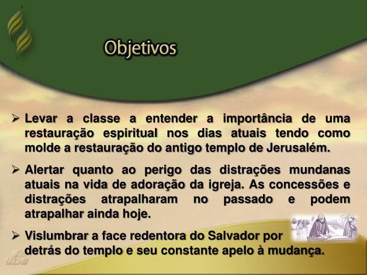 Levar a classe a entender a importância de uma restauração espiritual nos dias atuais tendo como ...