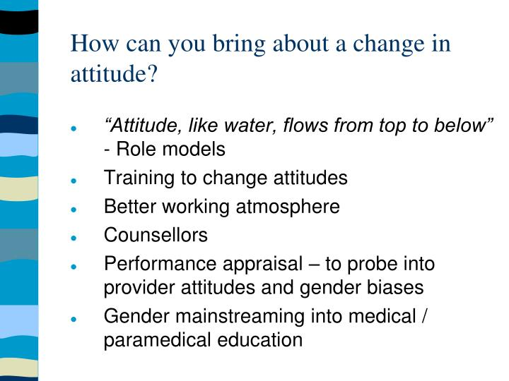 How can you bring about a change in attitude?