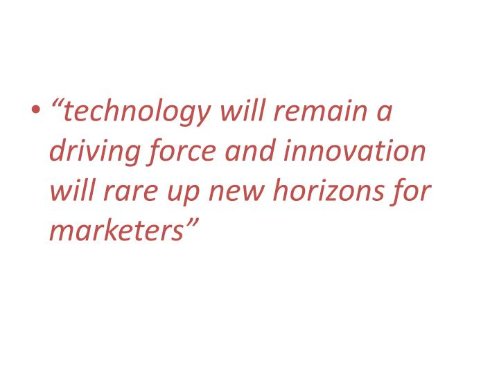 """technology will remain a driving force and innovation will rare up new horizons for marketers"""