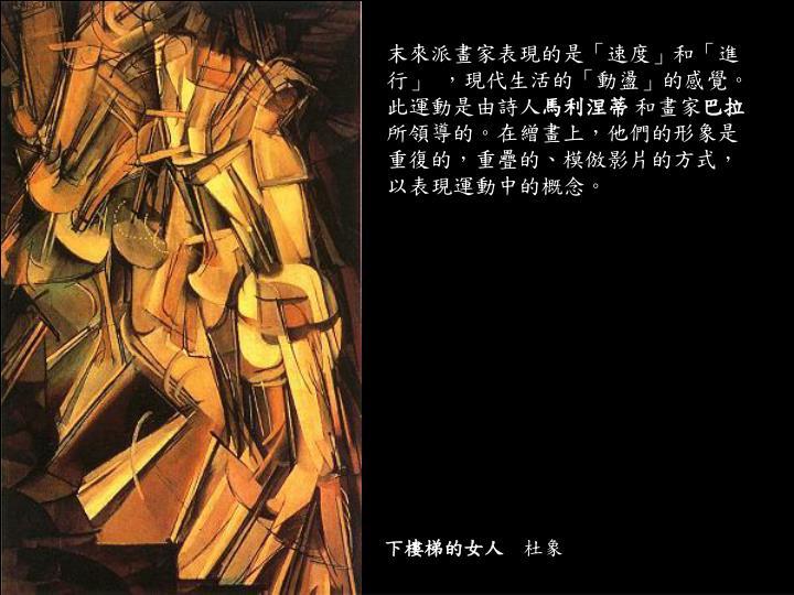 末來派畫家表現的是「速度」和「進行」 ,現代生活的「動盪」的感覺。此運動是由詩人