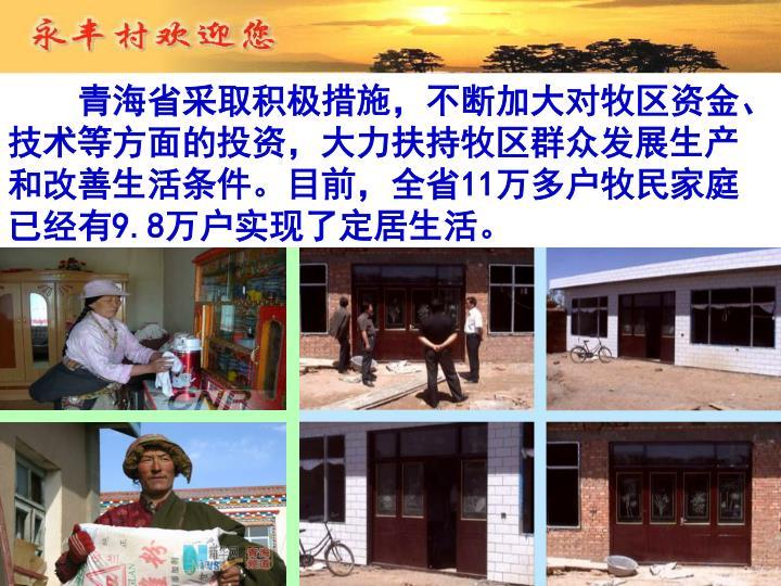 青海省采取积极措施,不断加大对牧区资金、技术等方面的投资,大力扶持牧区群众发展生产和改善生活条件。目前,全省11万多户牧民家庭已经有9.8万户实现了定居生活。
