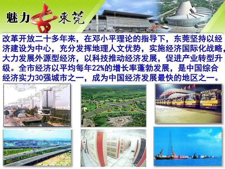 改革开放二十多年来,在邓小平理论的指导下,东莞坚持以经济建设为中心,充分发挥地理人文优势,实施经济国际化战略,大力发展外源型经济,以科技推动经济发展,促进产业转型升级。全市经济以平均每年22%的增长率蓬勃发展,是中国综合经济实力30强城市之一,成为中国经济发展最快的地区之一。