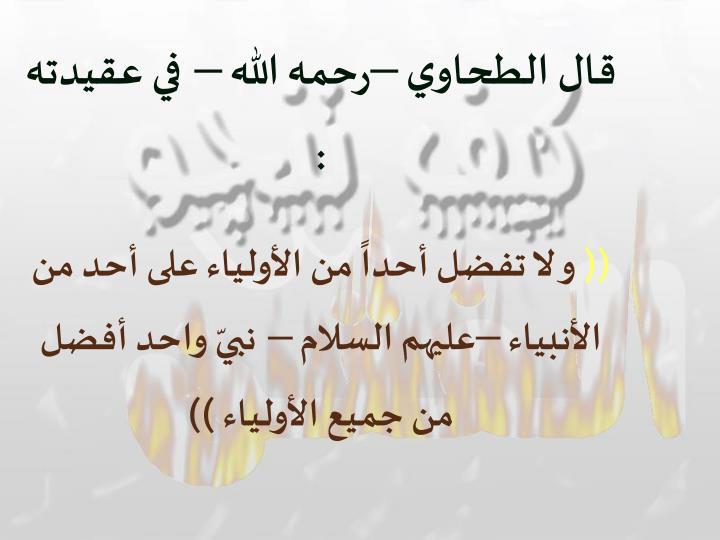 قال الطحاوي –رحمه الله – في عقيدته :