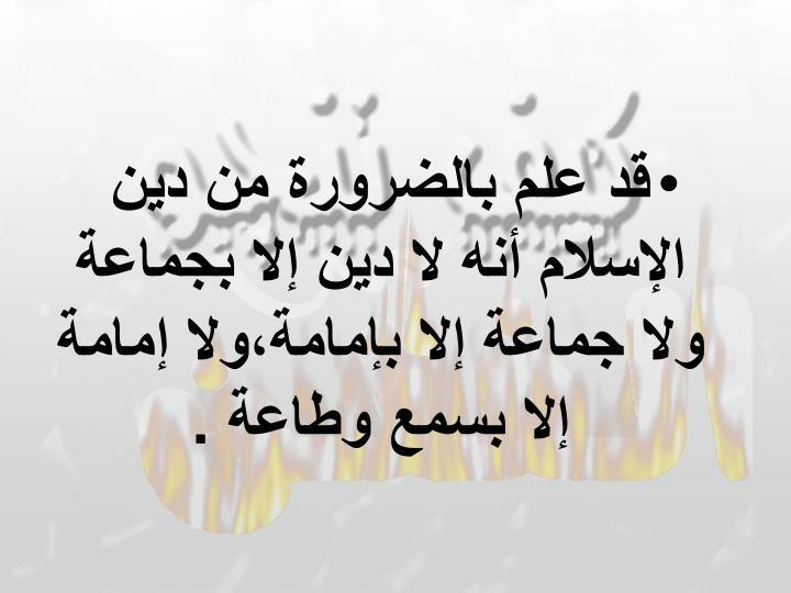 قد علم بالضرورة من دين الإسلام أنه لا دين إلا بجماعة ولا جماعة إلا بإمامة،ولا إمامة إلا بسمع وطاعة .