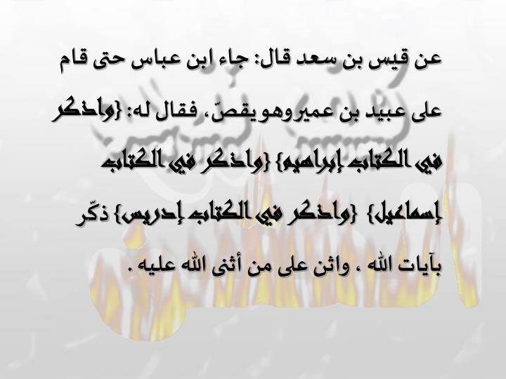 عن قيس بن سعد قال: جاء ابن عباس حتى قام على عبيد بن عمير وهو يقصّ، فقال له: {