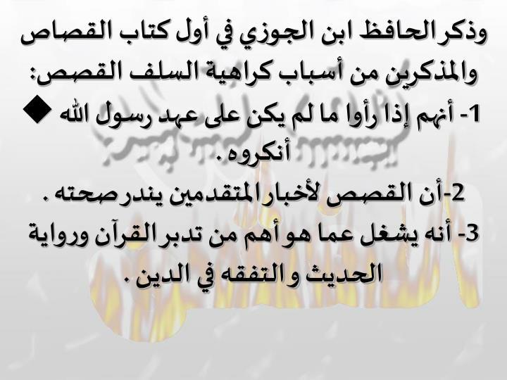وذكر الحافظ ابن الجوزي في أول كتاب القصاص والمذكرين من أسباب كراهية السلف القصص: