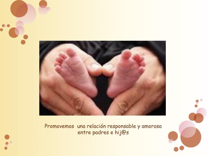 Promovemos  una relación responsable y amorosa entre padres e hij@s