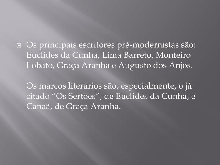 Os principais escritores pré-modernistas são: Euclides da Cunha, Lima Barreto, Monteiro Lobato, Graça Aranha e Augusto dos Anjos.