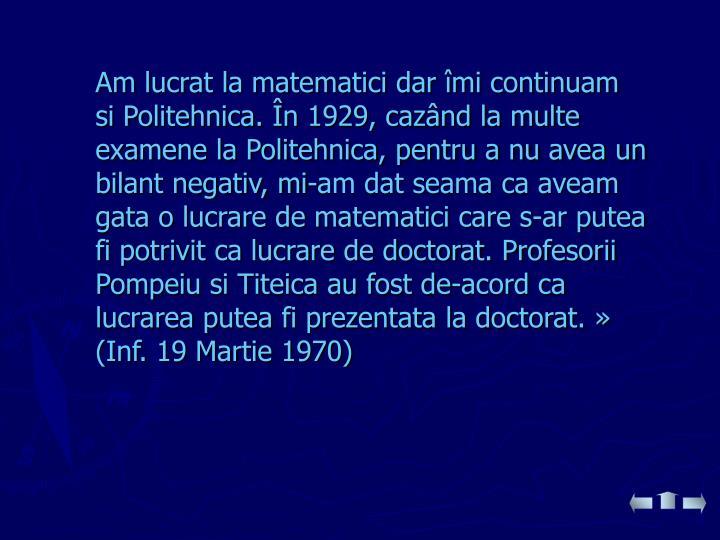 Am lucrat la matematici dar îmi continuam si Politehnica. În 1929, cazând la multe examene la Politehnica, pentru a nu avea un bilant negativ, mi-am dat seama ca aveam gata o lucrare de matematici care s-ar putea fi potrivit ca lucrare de doctorat. Profesorii Pompeiu si Titeica au fost de-acord ca lucrarea putea fi prezentata la doctorat.»