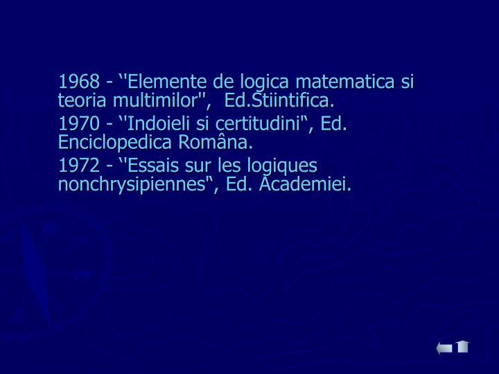 1968 - ''Elemente de logica matematica si teoria multimilor'',  Ed.Stiintifica.