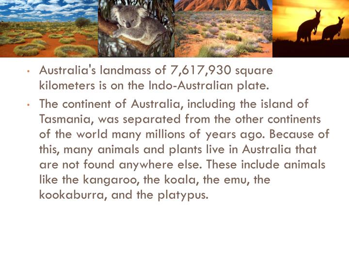 Australia's landmass of 7,617,930 square kilometers is on the Indo-Australian plate.