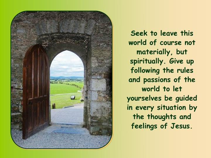 Seek to leave this world of course not materially, but spiritually. Give up following the rules and passions of the world to let yourselves be guided in every situation by the thoughts and feelings of Jesus.