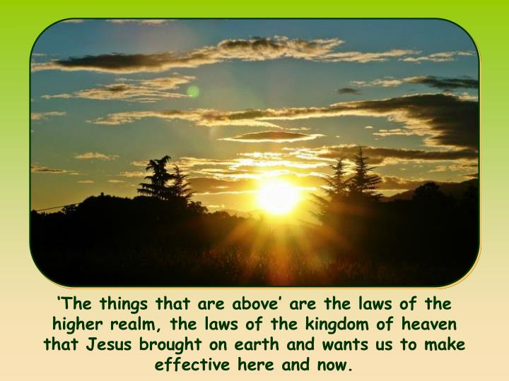 'The things that are above' are the laws of the higher realm, the laws of the kingdom of heaven that Jesus brought on earth and wants us to make effective here and now.