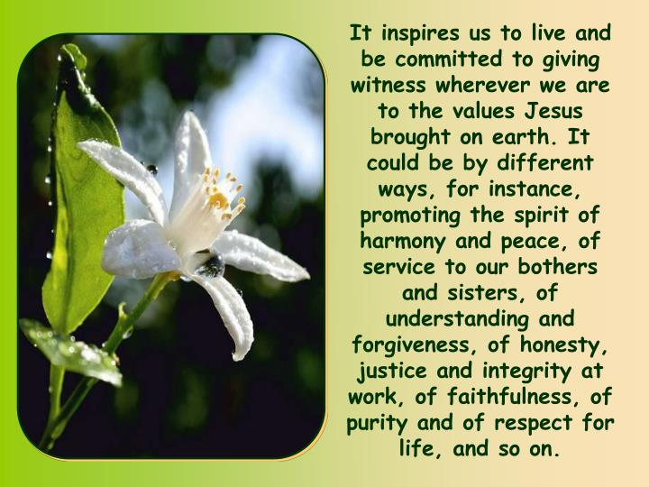 It inspires us to live and be committed to giving witness wherever we are to the values Jesus brought on earth. It could be by different ways, for instance, promoting the spirit of harmony and peace, of service to our bothers and sisters, of understanding and forgiveness, of honesty, justice and integrity at work, of faithfulness, of purity and of respect for life, and so on.