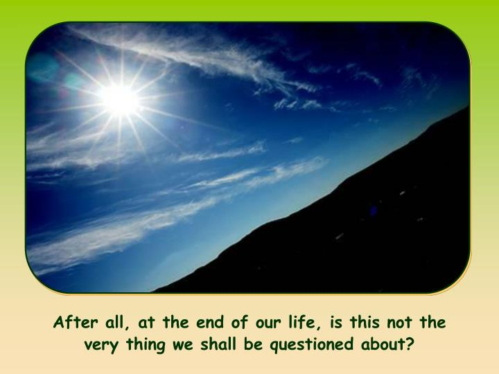 After all, at the end of our life, is this not the very thing we shall be questioned about?
