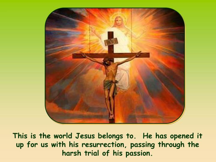 This is the world Jesus belongs to.  He has opened it up for us with his resurrection, passing through the harsh trial of his passion.