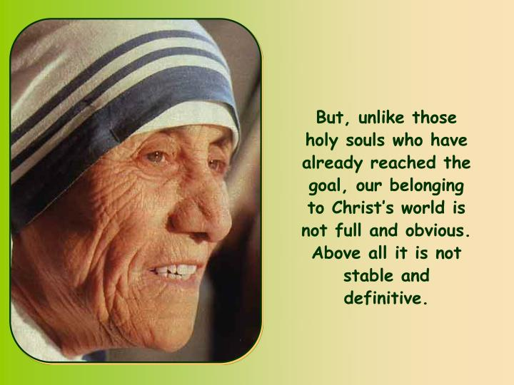 But, unlike those holy souls who have already reached the goal, our belonging to Christ's world is not full and obvious. Above all it is not stable and definitive.
