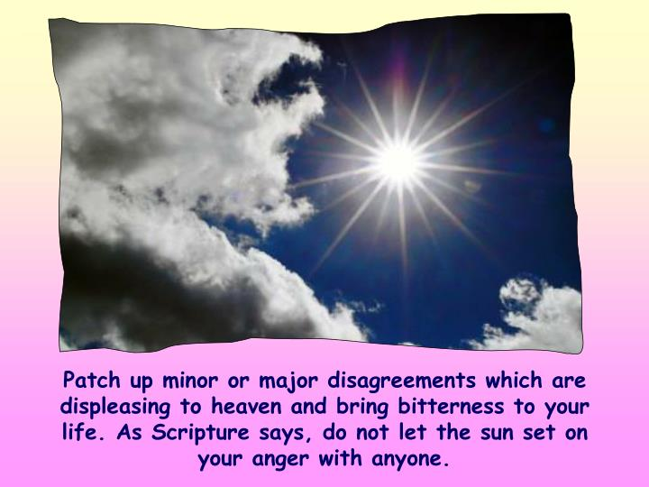 Patch up minor or major disagreements which are displeasing to heaven and bring bitterness to your life. As Scripture says, do not let the sun set on your anger with anyone.