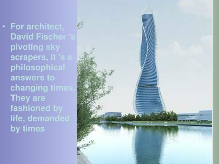 For architect, David Fischer's pivoting sky scrapers, it's a philosophical answers to changing times. They are fashioned by life, demanded by times