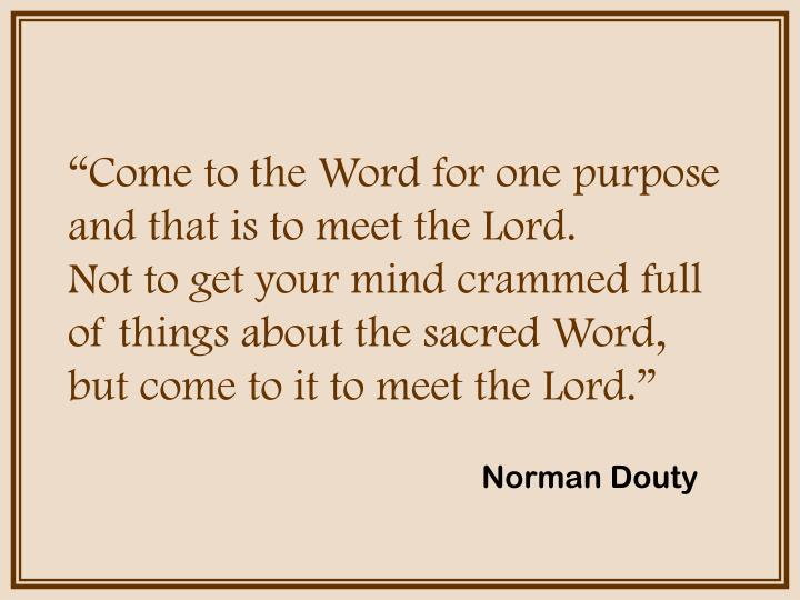 """""""Come to the Word for one purpose and that is to meet the Lord.         Not to get your mind crammed full of things about the sacred Word,      but come to it to meet the Lord."""""""