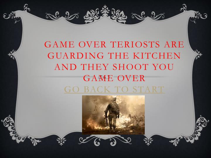Game over teriosts are guarding the kitchen and they shoot you game over go back to start