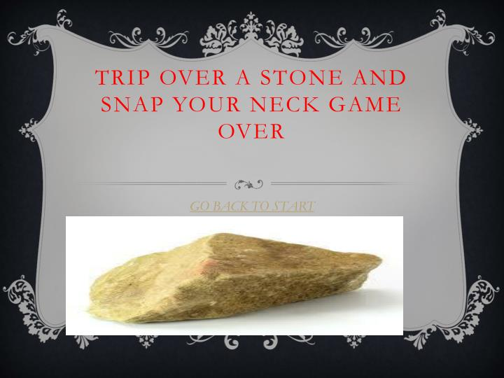 Trip over a stone and snap your neck game over