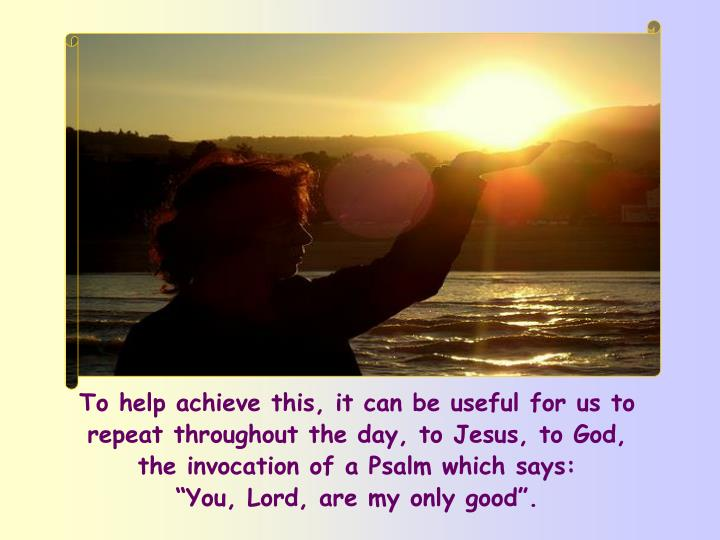 To help achieve this, it can be useful for us to repeat throughout the day, to Jesus, to God,