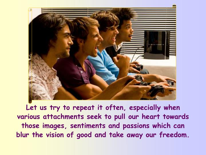 Let us try to repeat it often, especially when various attachments seek to pull our heart towards those images, sentiments and passions which can blur the vision of good and take away our freedom.