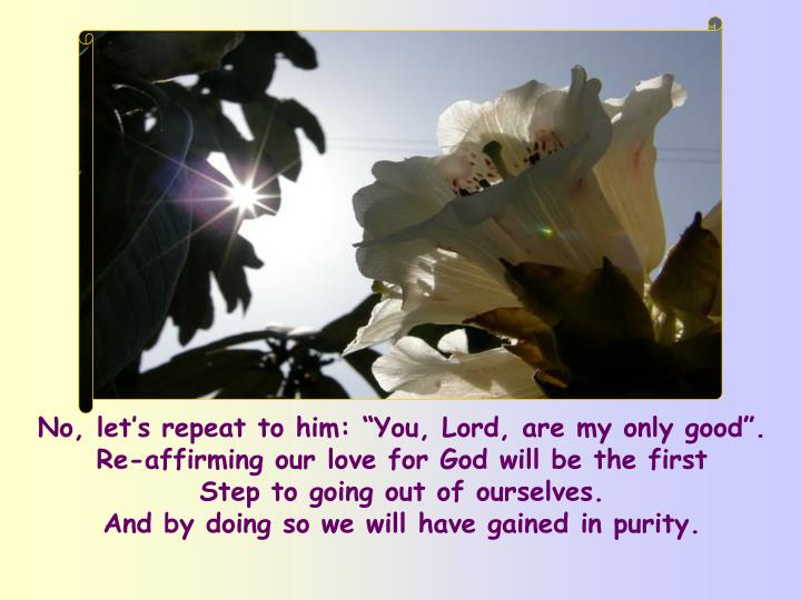 """No, let's repeat to him: """"You, Lord, are my only good"""". Re-affirming our love for God will be the first"""