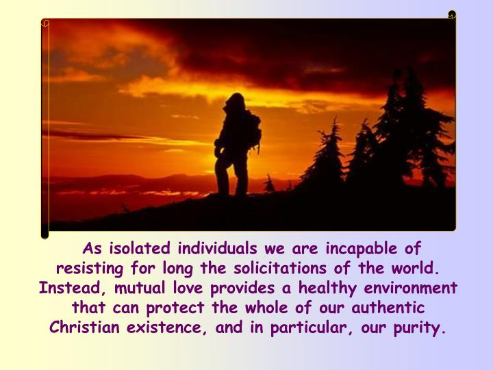 As isolated individuals we are incapable of resisting for long the solicitations of the world. Instead, mutual love provides a healthy environment that can protect the whole of our authentic Christian existence, and in particular, our purity.