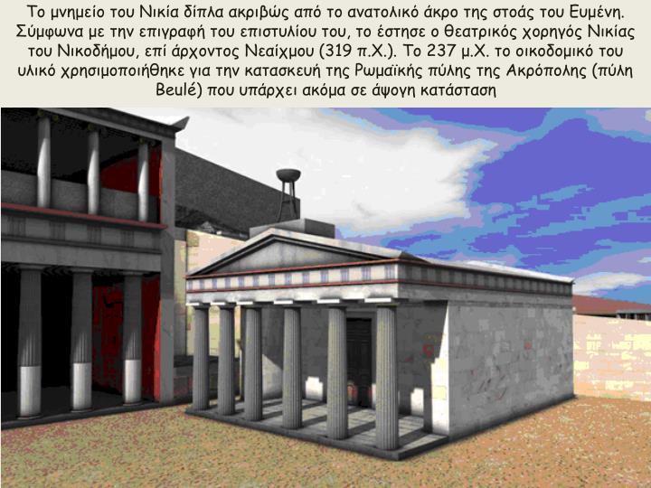 Το μνημείο του Νικία δίπλα ακριβώς από το ανατολικό άκρο της στοάς του Ευμένη. Σύμφωνα με την επιγραφή του επιστυλίου του, το έστησε ο θεατρικός χορηγός Νικίας του Νικοδήμου, επί άρχοντος