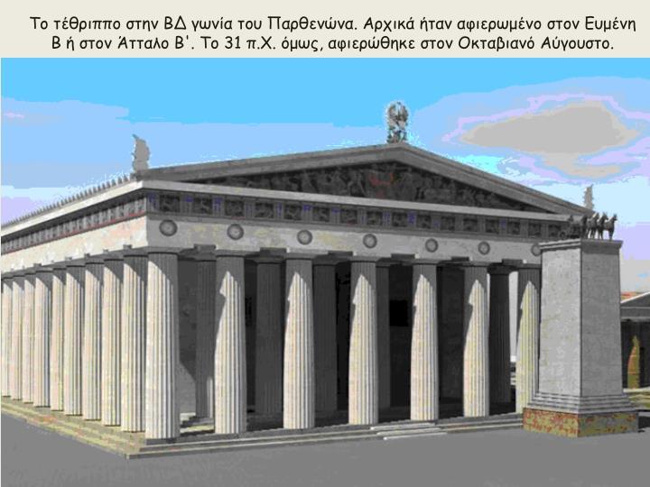 Το τέθριππο στην ΒΔ γωνία του Παρθενώνα. Αρχικά ήταν αφιερωμένο στον Ευμένη Β ή στον Άτταλο Β'. Το 31