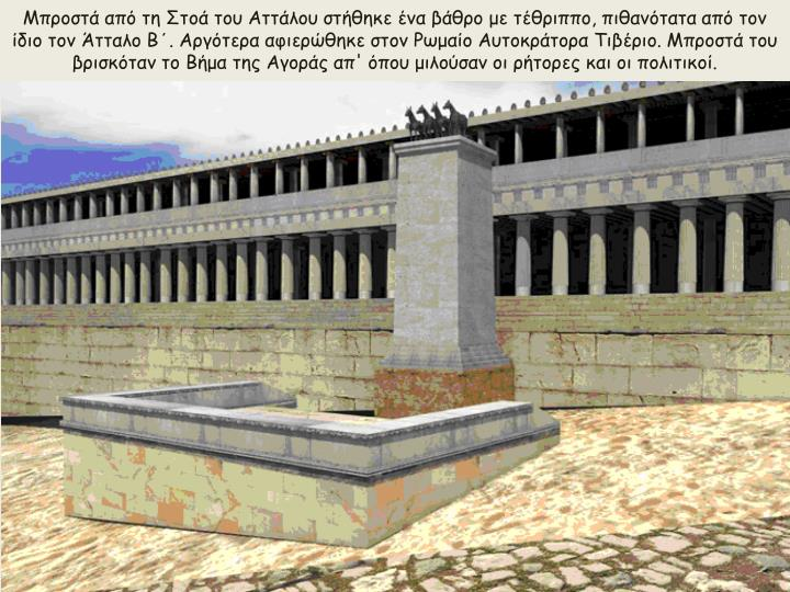 Μπροστά από τη Στοά του Αττάλου στήθηκε ένα βάθρο με τέθριππο, πιθανότατα από τον ίδιο τον Άτταλο Β΄. Αργότερα αφιερώθηκε στον Ρωμαίο Αυτοκράτορα Τιβέριο. Μπροστά του βρισκόταν το Βήμα της Αγοράς απ' όπου μιλούσαν οι ρήτορες και οι πολιτικοί.