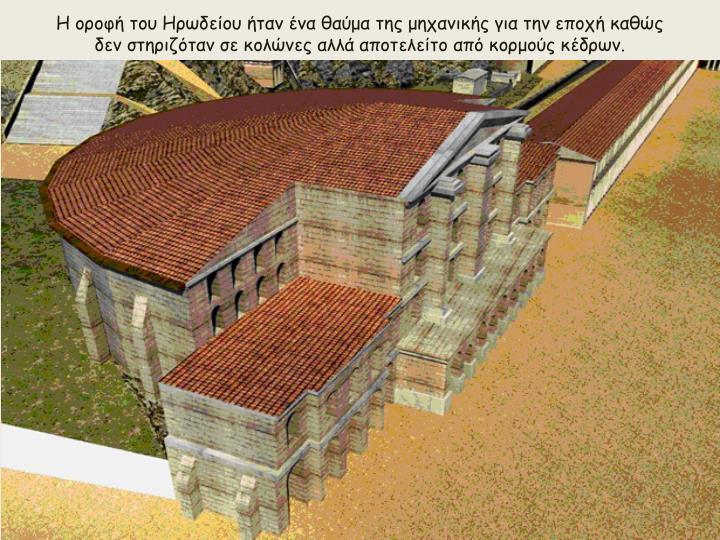 Η οροφή του Ηρωδείου ήταν ένα θαύμα της μηχανικής για την εποχή καθώς δεν στηριζόταν σε κολώνες αλλά αποτελείτο από κορμούς κέδρων.