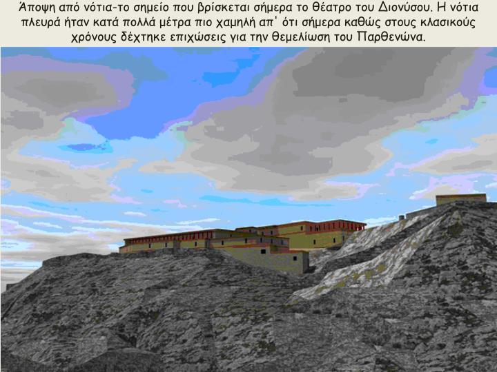 Άποψη από νότια-το σημείο που βρίσκεται σήμερα το θέατρο του Διονύσου. Η νότια πλευρά ήταν κατά πολλά μέτρα πιο χαμηλή απ' ότι σήμερα καθώς στους κλασικούς χρόνους δέχτηκε