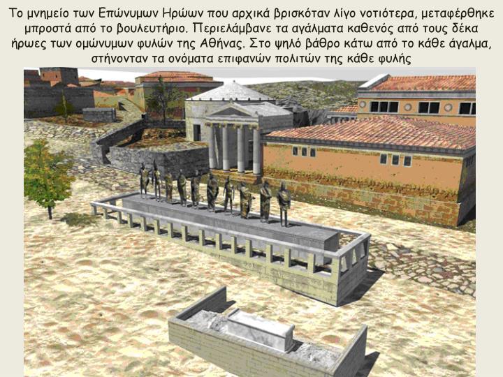 Το μνημείο των Επώνυμων Ηρώων που αρχικά βρισκόταν λίγο νοτιότερα, μεταφέρθηκε μπροστά από το βουλευτήριο. Περιελάμβανε τα αγάλματα καθενός από τους δέκα ήρωες των ομώνυμων φυλών της Αθήνας. Στο ψηλό βάθρο κάτω από το κάθε άγαλμα, στήνονταν τα ονόματα επιφανών πολιτών της κάθε φυλής