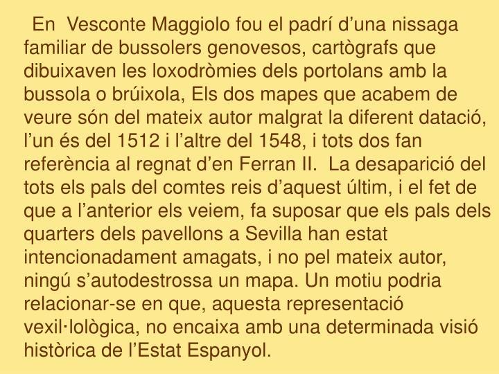 En  Vesconte Maggiolo fou el padrí d'una nissaga familiar de bussolers genovesos, cartògrafs que dibuixaven les loxodròmies dels portolans amb la bussola o brúixola, Els dos mapes que acabem de veure són del mateix autor malgrat la diferent datació, l'un és del 1512 i l'altre del 1548, i tots dos fan referència al regnat d'en Ferran II.  La desaparició del tots els pals del comtes reis d'aquest últim, i el fet de que a l'anterior els veiem, fa suposar que els pals dels quarters dels pavellons a Sevilla han estat intencionadament amagats, i no pel mateix autor, ningú s'autodestrossa un mapa. Un motiu podria relacionar-se en que, aquesta representació vexil·lològica, no encaixa amb una determinada visió històrica de l'Estat Espanyol.