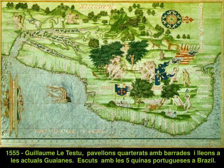 1555 - Guillaume Le Testu,  pavellons quarterats amb barrades  i lleons a les actuals Guaianes.  Escuts  amb les 5 quinas portugueses a Brazil.