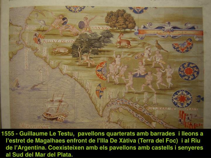 1555 - Guillaume Le Testu,  pavellons quarterats amb barrades  i lleons a l'estret de Magalhaes enfront de l'Illa De Xàtiva (Terra del Foc)  i al Riu de l'Argentina. Coexisteixen amb els pavellons amb castells i senyeres al Sud del Mar del Plata.