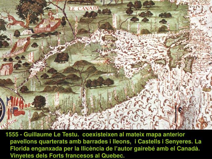1555 - Guillaume Le Testu.  coexisteixen al mateix mapa anterior pavellons quarterats amb barrades i lleons,  i Castells i Senyeres. La Florida enganxada per la llicència de l'autor gairebé amb el Canadà. Vinyetes dels Forts francesos al Quebec.