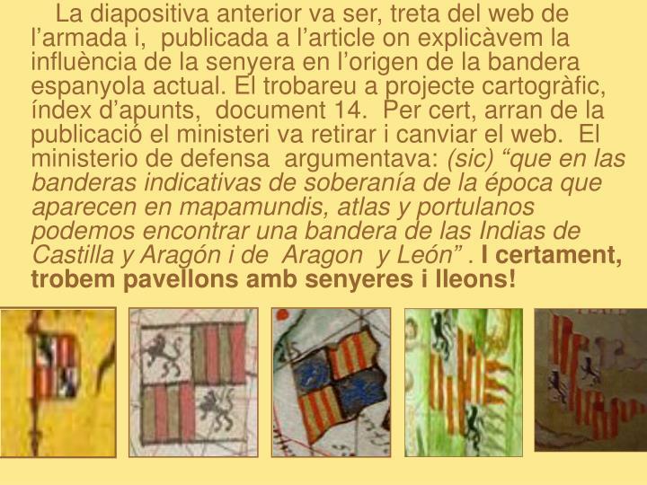 La diapositiva anterior va ser, treta del web de l'armada i,  publicada a l'article on explicàvem la influència de la senyera en l'origen de la bandera espanyola actual. El trobareu a projecte cartogràfic, índex d'apunts,  document 14.  Per cert, arran de la publicació el ministeri va retirar i canviar el web.  El ministerio de defensa  argumentava: