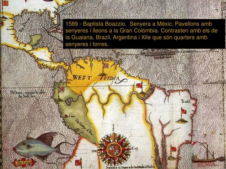 1589 - Baptista Boazzio.  Senyera a Mèxic. Pavellons amb senyeres i lleons a la Gran Colòmbia. Contrasten amb els de la Guaiana, Brazil, Argentina i Xile que són quarters amb senyeres i torres.