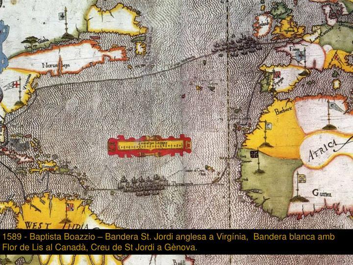 1589 - Baptista Boazzio – Bandera St. Jordi anglesa a Virgínia,  Bandera blanca amb Flor de Lis al Canadà, Creu de St Jordi a Gènova.