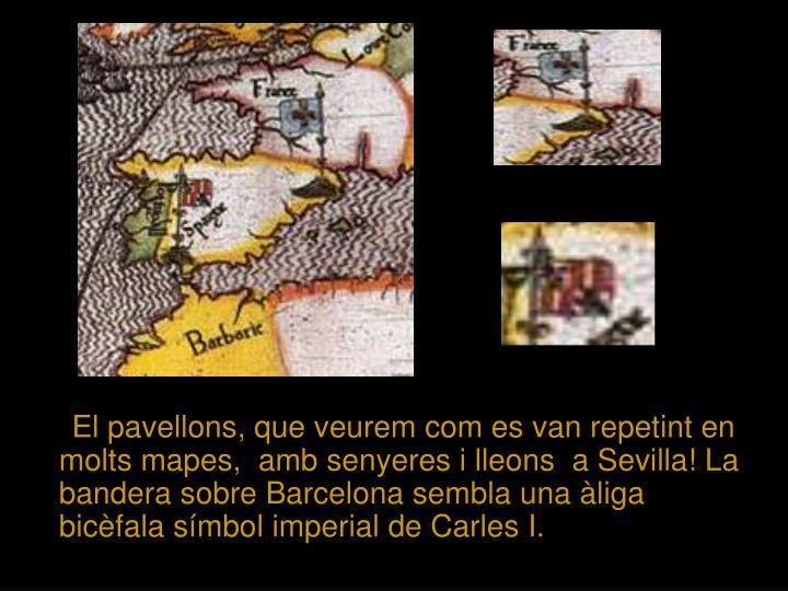 El pavellons, que veurem com es van repetint en molts mapes,  amb senyeres i lleons  a Sevilla! La bandera sobre Barcelona sembla una àliga bicèfala símbol imperial de Carles I.