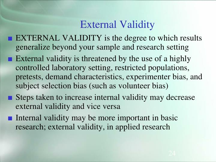 EXTERNAL VALIDITY is the degree to which results generalize beyond your sample and research setting